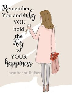 Remember. You and only you, hold the key to your happiness.