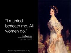 """I married beneath me. All women do."" Lady Astor, politician and socialite, born May 19, 1879."