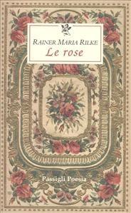 Rainer Maria Rilke - Le rose