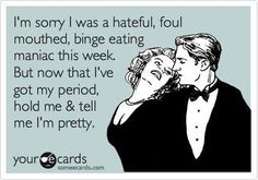 HAHAHAHA SO true!!  I'm sorry I was a hateful, foul mouthed, binge eating maniac this week. But now that i've got my period, hold me and tell me I'm pretty