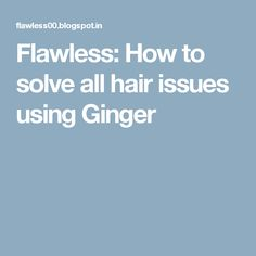 Flawless: How to solve all hair issues using Ginger