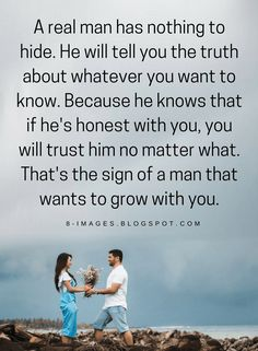 Quotes A real man has nothing to hide. He will tell you the truth about whatever you want to know. Because he knows that if he's honest with you, you will trust him no matter what. That's the sign of a man that wants to grow with you.