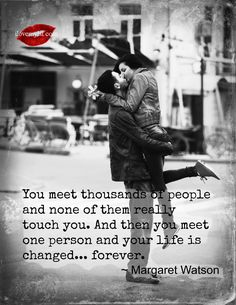 You meet thousands of people and none of them really touch you. And then you meet one person and your life is changed…forever ~ Margaret Watson