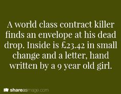 Prompt -- a world class contract killer finds an envelope at his dead drop. inside is $23.42 in small change and a letter, hand written by a 9 year old girl