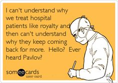 someecards.com - I can't understand why we treat hospital patients like royalty and then can't understand why they keep coming back for more. Hello? Ever