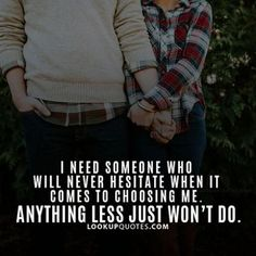 *I need someone who will never #hesitate when it comes to choosing me.. Anything less just won't do.* #love #quotes #findlove #relationship #realpeople http://www.lookupquotes.com/quotes/i-need-someone-who-will-never-hesitate-when-it-comes-to-choo/43006/
