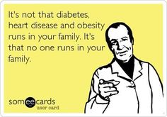 Nursing eCard--It's not that diabetes, heart disease, and obesity runs in your family. It's thay no one runs in your family. Hahaha