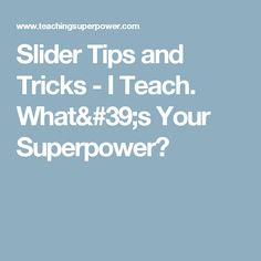 Slider Tips and Tricks - I Teach.  What's Your Superpower?