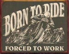 .Born to ride, Ride to live.