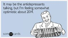 It may be the antidepressants talking, but I'm feeling somewhat optimistic about 2014.