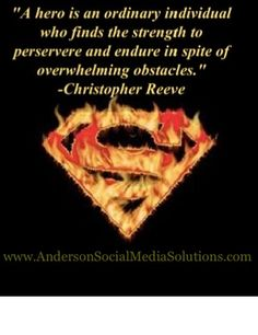 """""""A hero is an ordinary individual who finds the strength to perservere and endure in spite of overwhelming obstacles."""" -Christopher Reeve"""