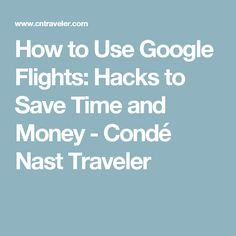 How to Use Google Flights: Hacks to Save Time and Money - Condé Nast Traveler