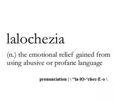 Lalochezia: (n.) The emotional relief gained from using abusive or profane language.