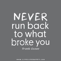 Never run back to what broke you. - Frank Ocean