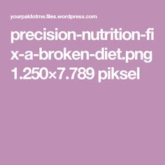 precision-nutrition-fix-a-broken-diet.png 1.250×7.789 piksel