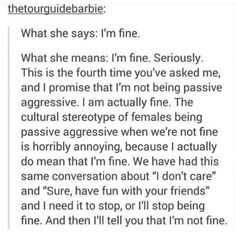 """My boyfriend has decided my emotions for me multiple times. God forbid we sit together in silence for more than 10 minutes, because then it becomes """"what's wrong?.. Naaah, you're upset or angry or something, you're not yourself."""" If I tell you """"I'm fine""""/""""I'm chilling,"""" then take my word for it because trust me, if things WEREN'T fine, you would know《《《"""