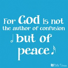 1 Corinthians 14:33 ~ For God is not the author of confusion but of peace.