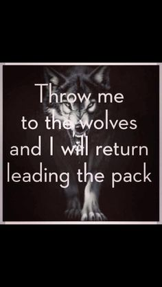 Throw me to the wolves and I will return leading the pack.... cuz those that can do that are just awesome