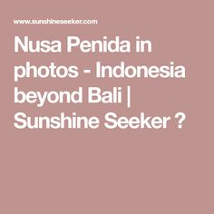 Nusa Penida in photos - Indonesia beyond Bali | Sunshine Seeker ☮