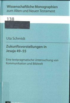 Zukunftsvorstellungen in Jesaja 49-55 : eine textpragmatische Untersuchung von Kommunikation und Bildwelt by Uta Schmidt (2013)