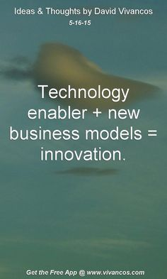 """May 16th 2015 Idea, """"Technology enabler + new business models = innovation."""" https://www.youtube.com/watch?v=SUfoJsMmE40"""