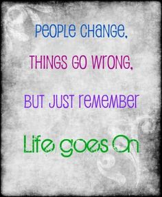 people change. things go wrong but just remember life goes on