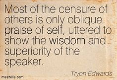 Most of the censure of others is only oblique praise of self, uttered to show the wisdom and superiority of the speaker. Tryon Edwards