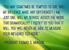 """Missionary Quote """"You may sometimes be tempted to say, 'Will my influence make any difference? I am just one. Will my service affect the work that dramatically?' I testify to you that it will. You will never be able to measure your influence for good."""" -President Thomas S Monson LDS Mormon Instant Download Printable Downloadable on Etsy:"""
