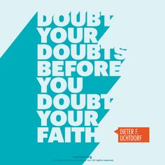 """Doubt your doubts before you doubt your faith.""—President Dieter F. Uchtdorf, ""Come, Join with Us"""