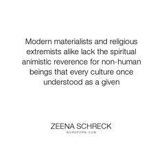 "Zeena Schreck - ""Modern materialists and religious extremists alike lack the spiritual animistic reverence..."". spirituality, animals, environmentalism, animism, religious-extremism, materialism-versus-spiritualism, beatdom"