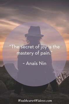 """The secret of joy is the mastery of pain."" ~ Anaïs Nin"