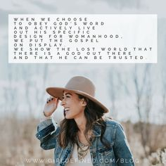 When we choose to obey God's Word and actively live out His specific design for womanhood, we put the gospel on display. We show the lost world that there is a God out there and He can be trusted. -GirlDefined.com