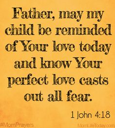 Father, may my child be reminded of Your love today, and know Your perfect love casts out all fear.  1 John 4:18 #MomPrayers
