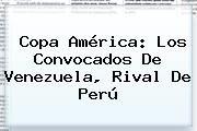 http://tecnoautos.com/wp-content/uploads/imagenes/tendencias/thumbs/copa-america-los-convocados-de-venezuela-rival-de-peru.jpg Copa America 2015. Copa América: los convocados de Venezuela, rival de Perú, Enlaces, Imágenes, Videos y Tweets - http://tecnoautos.com/actualidad/copa-america-2015-copa-america-los-convocados-de-venezuela-rival-de-peru/