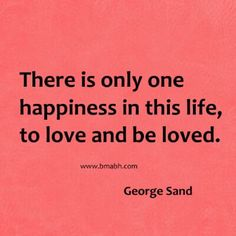 There is only one happiness in this life