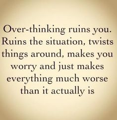 I can relate. Thinking too much messes with your head.