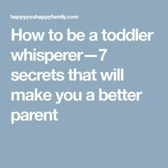 How to be a toddler whisperer—7 secrets that will make you a better parent