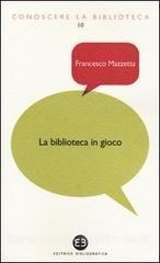 la biblioteca in gioco / Francesco Mazzetta. - Milano : Bibliografica, 2013