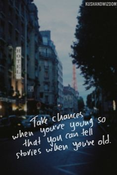 """""""Take choices when you're young so that you can tell stories when you're old."""" - done deal ;)"""