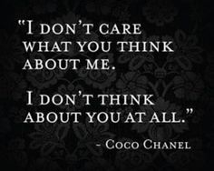"""""""I Don't Care What You Think About Me.   I Don't Think About You At All."""" ~Coco Chanel"""