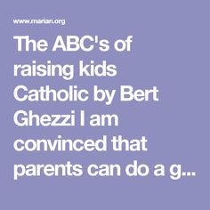 """The ABC's of raising kids Catholic by Bert Ghezzi I am convinced that parents can do a good job of handing on the faith to their kids with a maximum of grace and a minimum of stress. This list sums up a tested strategy for no-guilt Catholic parenting. Always pray confidently. Expect the Lord to say """"yes"""" to prayers for your family. Be deliberate. Decide to act, or you won't do anything. Care for one another. Our love as wives and husbands is the cornerstone of all our parenting. Discern ..."""