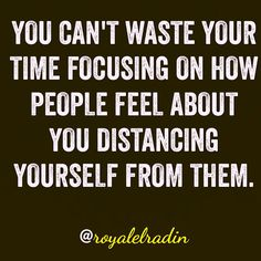 YOU CAN'T WASTE YOUR TIME FOCUSING ON HOW PEOPLE FEEL ABOUT YOU DISTANCING YOURSELF FROM THEM.