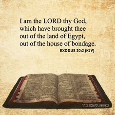 Exodus 20:2 - I am the LORD thy God, which have brought thee out of the land of Egypt, out of the house of bondage.