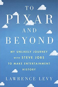 To Pixar and Beyond: My Unlikely Journey with Steve Jobs to Make Entertainment History: Lawrence Levy: 9780544734142: Amazon.com: Books