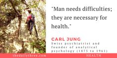 """""""Man needs difficulties; they are necessary for health.""""   - CARL JUNG (1875 to 1961) Swiss psychiatrist and founder of analytical psychology"""