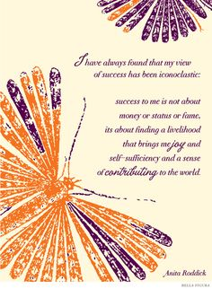 """I have always found that my view of success has been iconoclastic: success to me is not about money or status or fame, its about finding a livelihood that brings me joy and self-sufficiency and a sense of contributing to the world."" -- Anita Roddick.   This inspirational quote features the Flit design by Bella Figura."