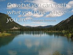 Do what you can, with what you have, where you are. ~Theodore Roosevelt