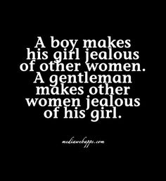 A boy makes his girl jealous of other women. A gentleman makes other women jealous of his girl.
