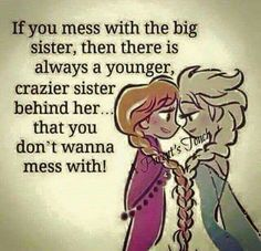 So true! I have a younger sister just by a year. The bottom line as much as she racks my list nerve. I will kill someone about her CRAZY butt!