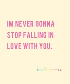 I cant tell you enough how fast this next year will go by and as hard as it is on both of us we are so strong and just like this quote says we will never stop falling in love! I love u!
